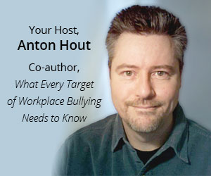 Your Host, Anton Hout, Co-author, What Every Targetof Workplace Bullying Needs to Know